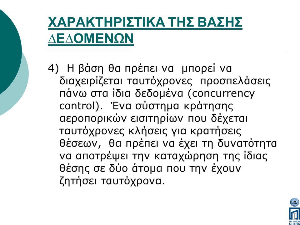 ΧΑΡΑΚΤΗΡΙΣΤΙΚΑ ΤΗΣ ΒΑΣΗΣ ∆Ε∆ΟΜΕΝΩΝ 4) Η βάση θα πρέπει να µπορεί να διαχειρίζεται ταυτόχρονες προσπελάσεις πάνω στα ίδια δεδοµένα (concurrency control).