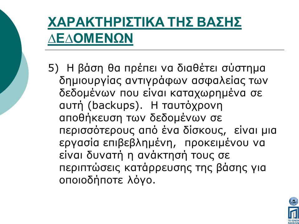 ΧΑΡΑΚΤΗΡΙΣΤΙΚΑ ΤΗΣ ΒΑΣΗΣ ∆Ε∆ΟΜΕΝΩΝ 5) Η βάση θα πρέπει να διαθέτει σύστηµα δηµιουργίας αντιγράφων ασφαλείας των δεδοµένων που είναι καταχωρηµένα σε αυτή (backups).