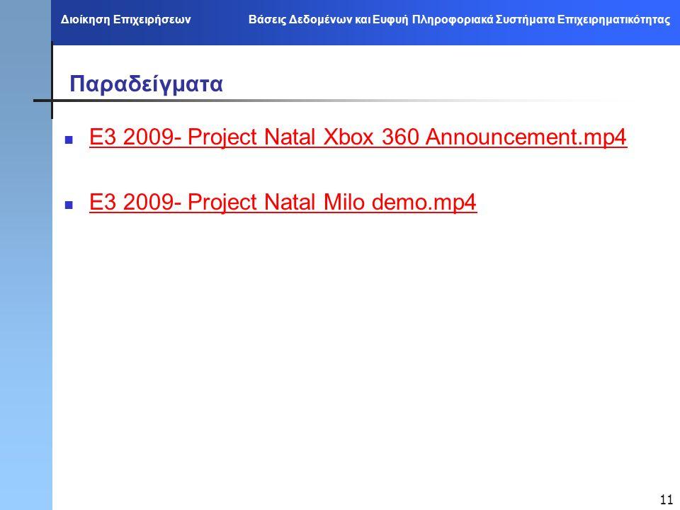Διοίκηση Επιχειρήσεων Βάσεις Δεδομένων και Ευφυή Πληροφοριακά Συστήματα Επιχειρηματικότητας 11 Παραδείγματα E3 2009- Project Natal Xbox 360 Announcement.mp4 E3 2009- Project Natal Milo demo.mp4