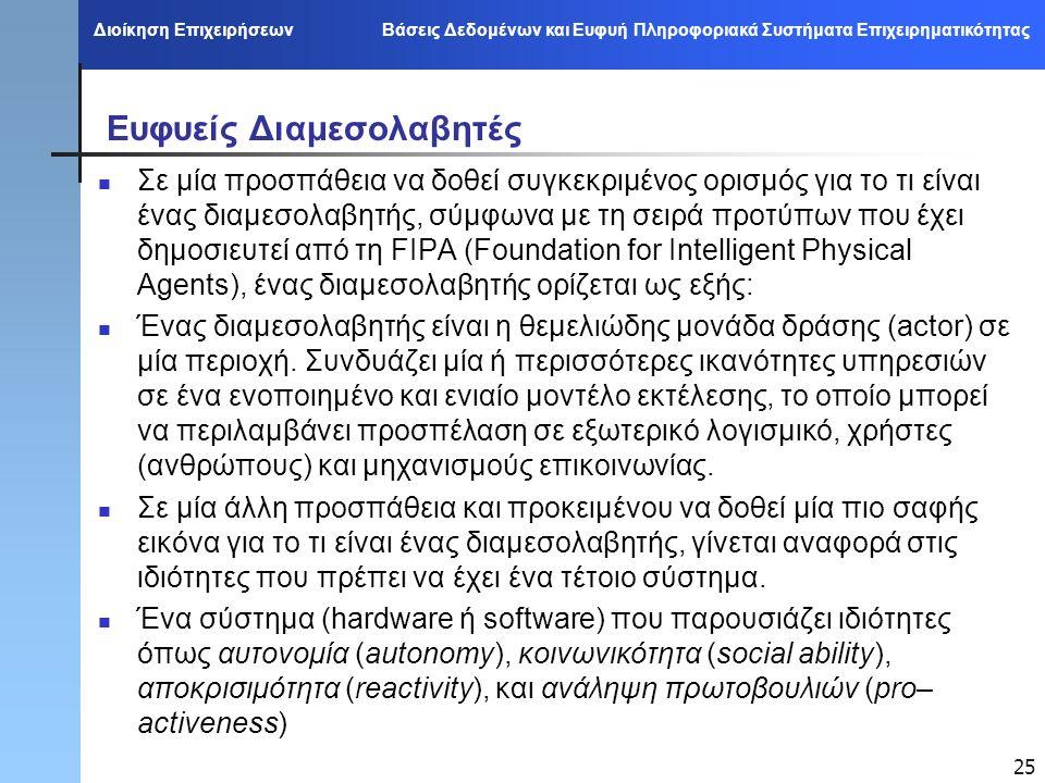 Διοίκηση Επιχειρήσεων Βάσεις Δεδομένων και Ευφυή Πληροφοριακά Συστήματα Επιχειρηματικότητας 25 Ευφυείς Διαμεσολαβητές Σε μία προσπάθεια να δοθεί συγκεκριμένος ορισμός για το τι είναι ένας διαμεσολαβητής, σύμφωνα με τη σειρά προτύπων που έχει δημοσιευτεί από τη FIPA (Foundation for Intelligent Physical Agents), ένας διαμεσολαβητής ορίζεται ως εξής: Ένας διαμεσολαβητής είναι η θεμελιώδης μονάδα δράσης (actor) σε μία περιοχή.