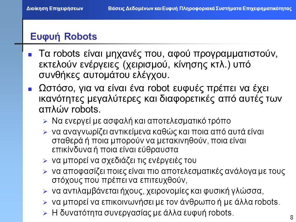 Διοίκηση Επιχειρήσεων Βάσεις Δεδομένων και Ευφυή Πληροφοριακά Συστήματα Επιχειρηματικότητας 8 Ευφυή Robots Τα robots είναι μηχανές που, αφού προγραμματιστούν, εκτελούν ενέργειες (χειρισμού, κίνησης κτλ.) υπό συνθήκες αυτομάτου ελέγχου.
