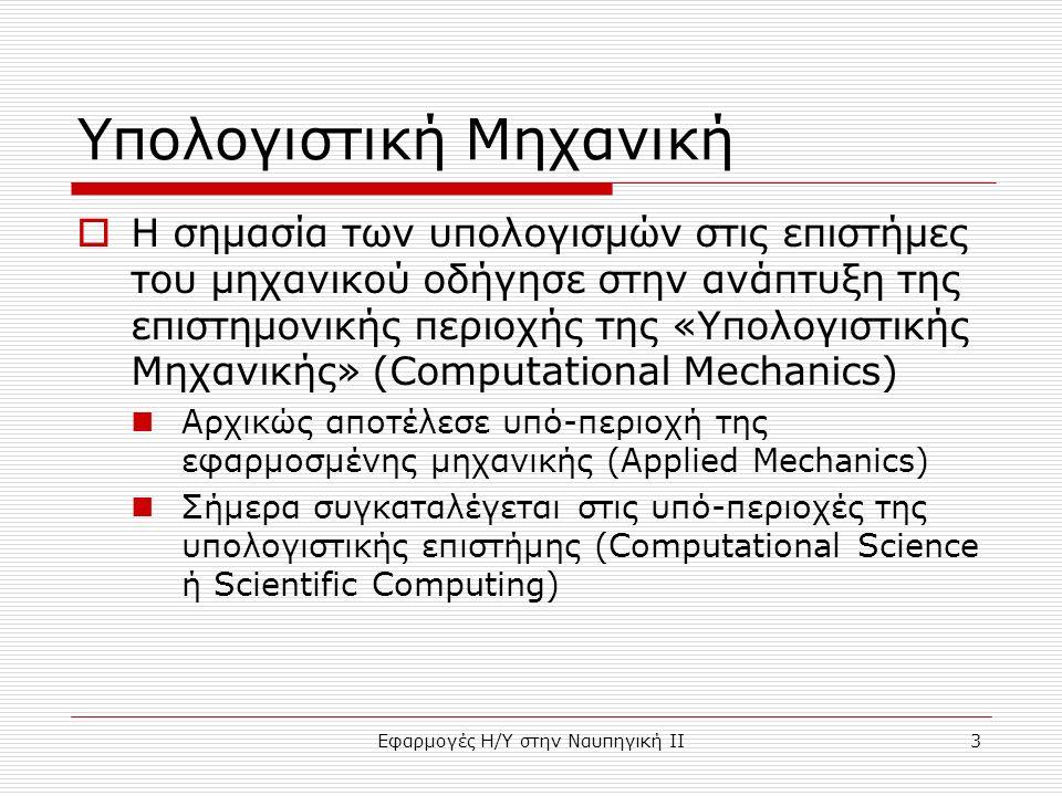 Εφαρμογές Η/Υ στην Ναυπηγική ΙΙ3 Υπολογιστική Μηχανική  Η σημασία των υπολογισμών στις επιστήμες του μηχανικού οδήγησε στην ανάπτυξη της επιστημονικής περιοχής της «Υπολογιστικής Μηχανικής» (Computational Mechanics) Αρχικώς αποτέλεσε υπό-περιοχή της εφαρμοσμένης μηχανικής (Applied Mechanics) Σήμερα συγκαταλέγεται στις υπό-περιοχές της υπολογιστικής επιστήμης (Computational Science ή Scientific Computing)