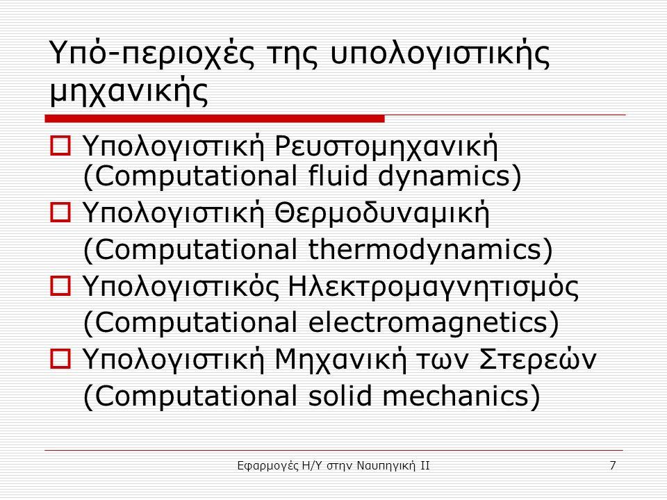 Εφαρμογές Η/Υ στην Ναυπηγική ΙΙ7 Υπό-περιοχές της υπολογιστικής μηχανικής  Υπολογιστική Ρευστομηχανική (Computational fluid dynamics)  Υπολογιστική Θερμοδυναμική (Computational thermodynamics)  Υπολογιστικός Ηλεκτρομαγνητισμός (Computational electromagnetics)  Υπολογιστική Μηχανική των Στερεών (Computational solid mechanics)