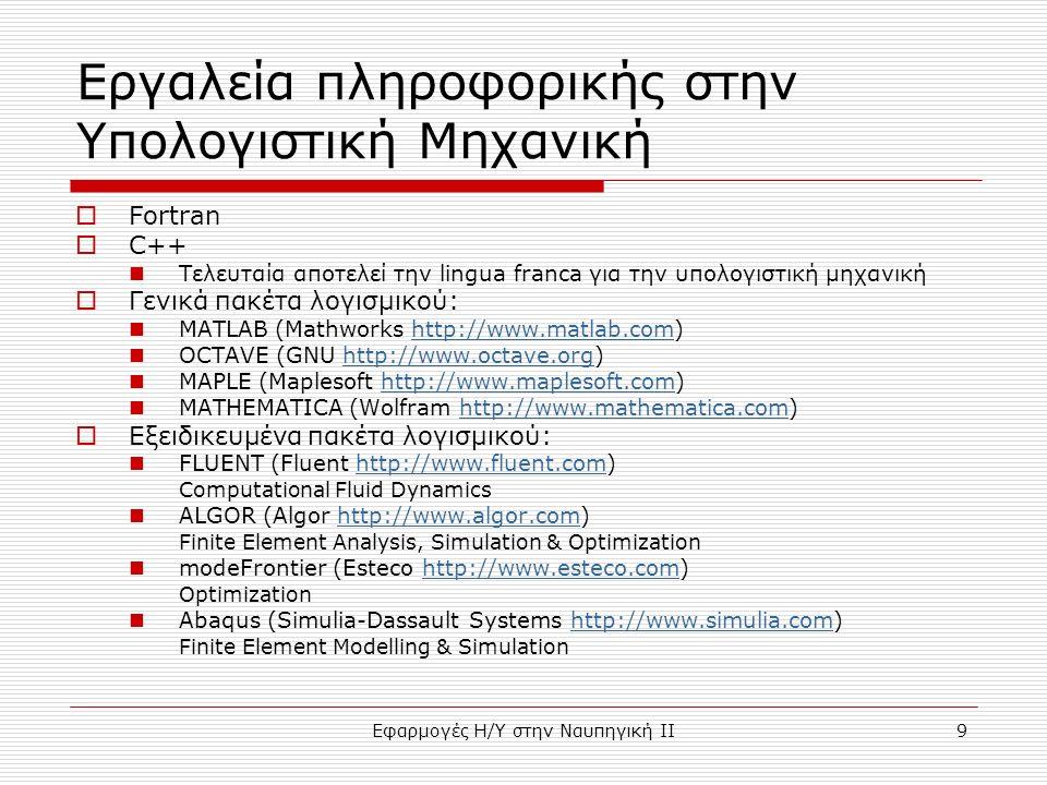 Εφαρμογές Η/Υ στην Ναυπηγική ΙΙ9 Εργαλεία πληροφορικής στην Υπολογιστική Μηχανική  Fortran  C++ Τελευταία αποτελεί την lingua franca για την υπολογιστική μηχανική  Γενικά πακέτα λογισμικού: MATLAB (Mathworks http://www.matlab.com)http://www.matlab.com OCTAVE (GNU http://www.octave.org)http://www.octave.org MAPLE (Maplesoft http://www.maplesoft.com)http://www.maplesoft.com MATHEMATICA (Wolfram http://www.mathematica.com)http://www.mathematica.com  Εξειδικευμένα πακέτα λογισμικού: FLUENT (Fluent http://www.fluent.com)http://www.fluent.com Computational Fluid Dynamics ALGOR (Algor http://www.algor.com)http://www.algor.com Finite Element Analysis, Simulation & Optimization modeFrontier (Esteco http://www.esteco.com)http://www.esteco.com Optimization Abaqus (Simulia-Dassault Systems http://www.simulia.com)http://www.simulia.com Finite Element Modelling & Simulation