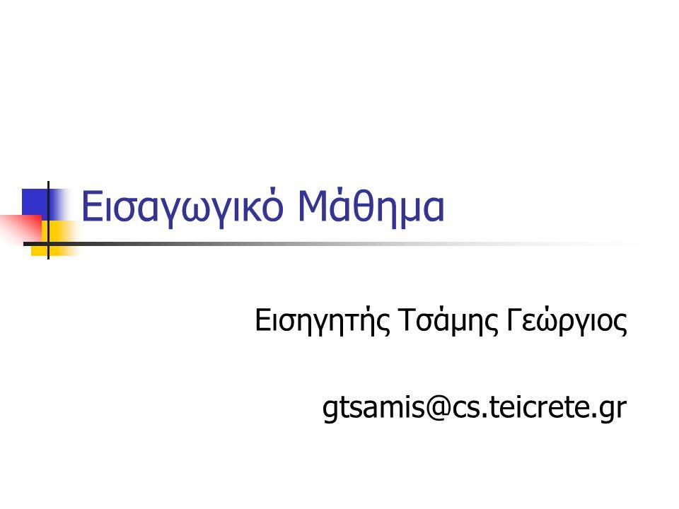 Εισαγωγικό Μάθημα Εισηγητής Τσάμης Γεώργιος gtsamis@cs.teicrete.gr