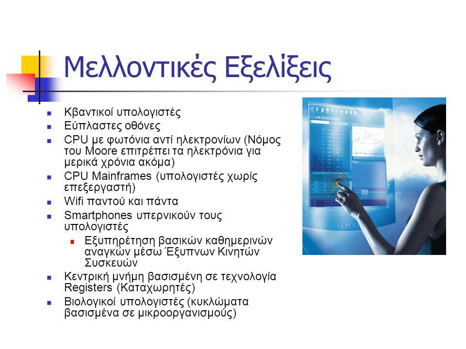 Μελλοντικές Εξελίξεις Κβαντικοί υπολογιστές Εύπλαστες οθόνες CPU με φωτόνια αντί ηλεκτρονίων (Νόμος του Moore επιτρέπει τα ηλεκτρόνια για μερικά χρόνια ακόμα) CPU Mainframes (υπολογιστές χωρίς επεξεργαστή) Wifi παντού και πάντα Smartphones υπερνικούν τους υπολογιστές Εξυπηρέτηση βασικών καθημερινών αναγκών μέσω Έξυπνων Κινητών Συσκευών Κεντρική μνήμη βασισμένη σε τεχνολογία Registers (Καταχωρητές) Βιολογικοί υπολογιστές (κυκλώματα βασισμένα σε μικροοργανισμούς)