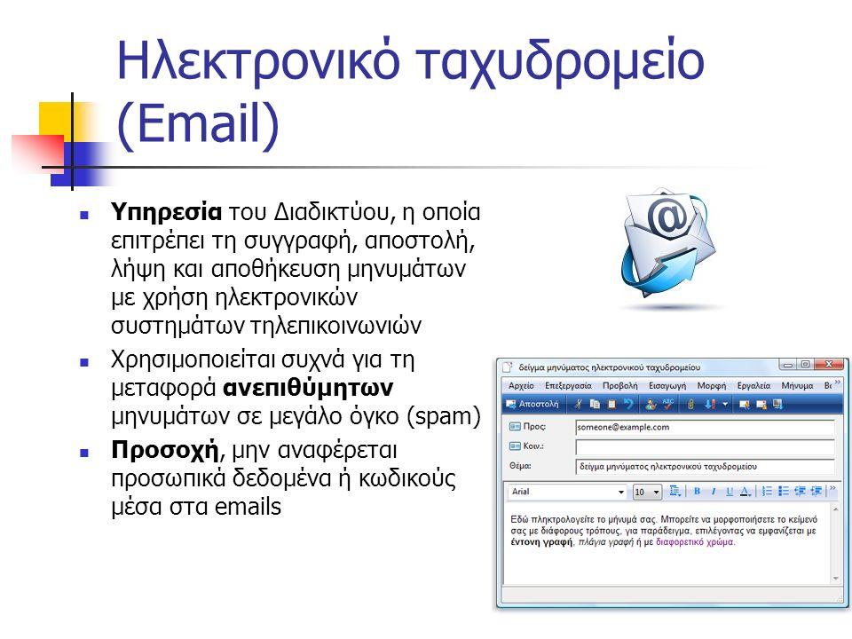 Ηλεκτρονικό ταχυδρομείο (Email) Υπηρεσία του Διαδικτύου, η οποία επιτρέπει τη συγγραφή, αποστολή, λήψη και αποθήκευση μηνυμάτων με χρήση ηλεκτρονικών συστημάτων τηλεπικοινωνιών Χρησιμοποιείται συχνά για τη μεταφορά ανεπιθύμητων μηνυμάτων σε μεγάλο όγκο (spam) Προσοχή, μην αναφέρεται προσωπικά δεδομένα ή κωδικούς μέσα στα emails