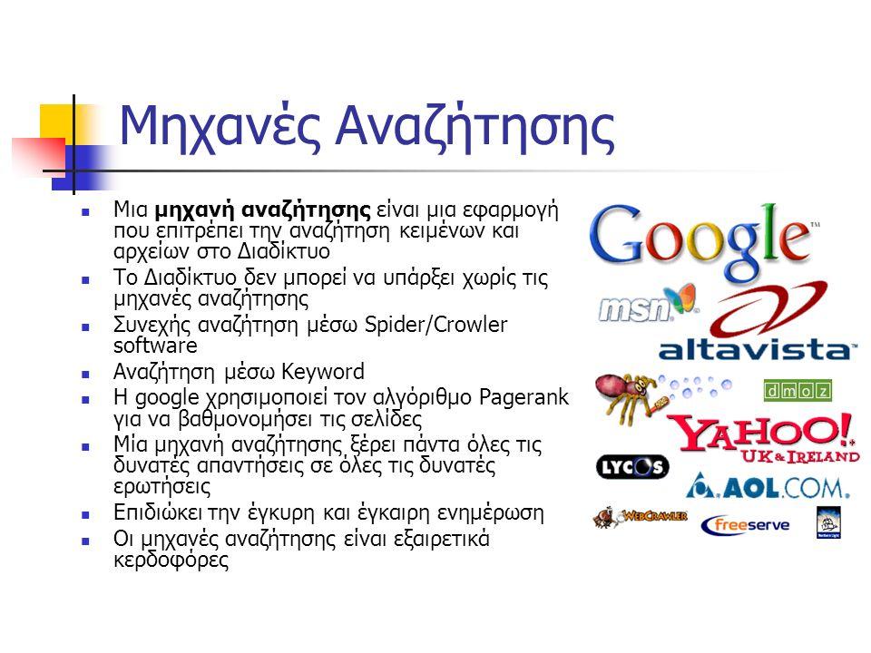 Μηχανές Αναζήτησης Μια μηχανή αναζήτησης είναι μια εφαρμογή που επιτρέπει την αναζήτηση κειμένων και αρχείων στο Διαδίκτυο Το Διαδίκτυο δεν μπορεί να υπάρξει χωρίς τις μηχανές αναζήτησης Συνεχής αναζήτηση μέσω Spider/Crowler software Αναζήτηση μέσω Keyword Η google χρησιμοποιεί τον αλγόριθμο Pagerank για να βαθμονομήσει τις σελίδες Μία μηχανή αναζήτησης ξέρει πάντα όλες τις δυνατές απαντήσεις σε όλες τις δυνατές ερωτήσεις Επιδιώκει την έγκυρη και έγκαιρη ενημέρωση Οι μηχανές αναζήτησης είναι εξαιρετικά κερδοφόρες
