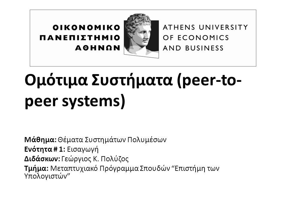 Ομότιμα Συστήματα (peer-to- peer systems) Μάθημα: Θέματα Συστημάτων Πολυμέσων Ενότητα # 1: Εισαγωγή Διδάσκων: Γεώργιος K. Πολύζος Τμήμα: Μεταπτυχιακό