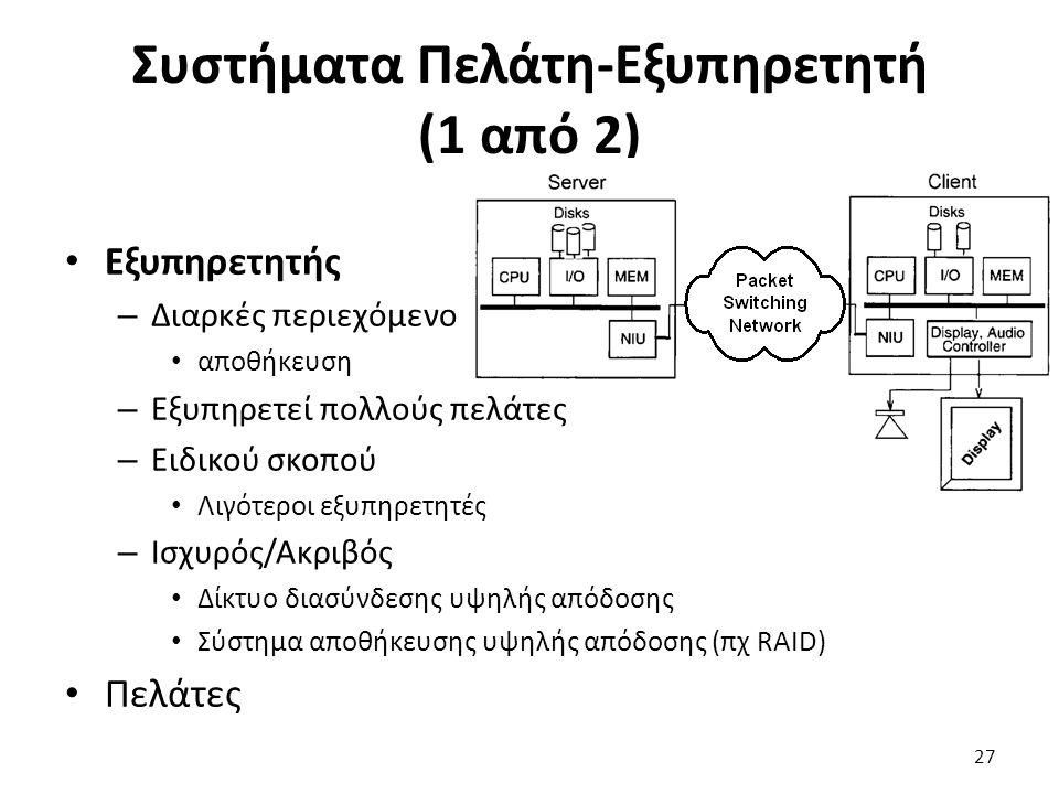 Συστήματα Πελάτη-Εξυπηρετητή (1 από 2) 27 Εξυπηρετητής – Διαρκές περιεχόμενο αποθήκευση – Εξυπηρετεί πολλούς πελάτες – Ειδικού σκοπού Λιγότεροι εξυπηρετητές – Ισχυρός/Ακριβός Δίκτυο διασύνδεσης υψηλής απόδοσης Σύστημα αποθήκευσης υψηλής απόδοσης (πχ RAID) Πελάτες