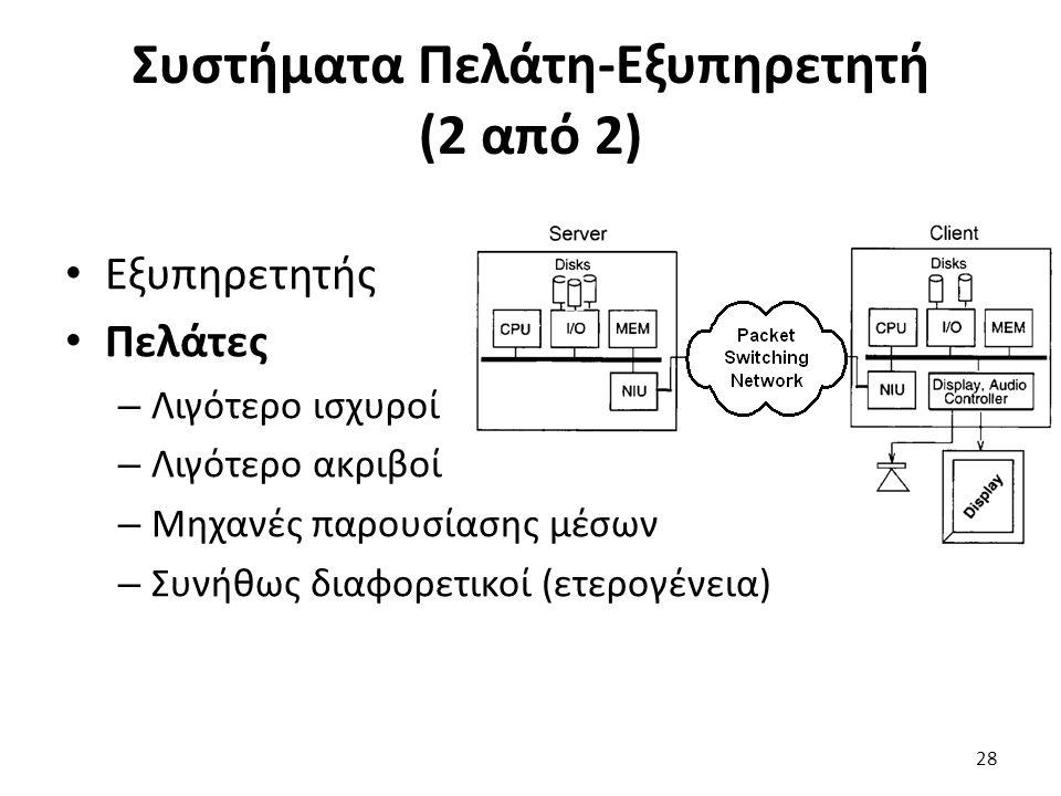 Συστήματα Πελάτη-Εξυπηρετητή (2 από 2) Εξυπηρετητής Πελάτες – Λιγότερο ισχυροί – Λιγότερο ακριβοί – Μηχανές παρουσίασης μέσων – Συνήθως διαφορετικοί (ετερογένεια) 28