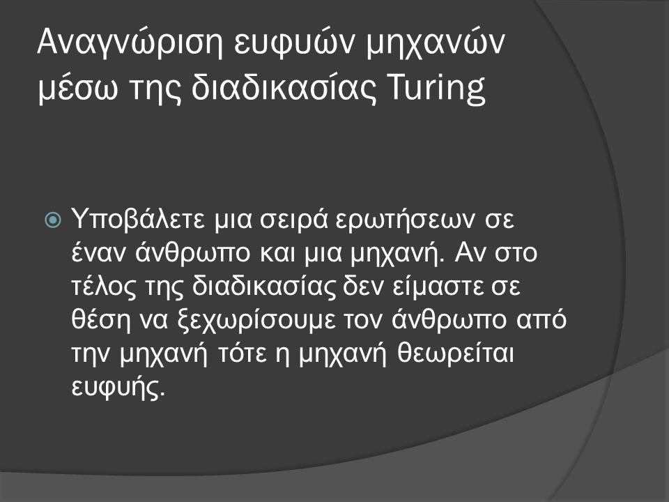 Αναγνώριση ευφυών μηχανών μέσω της διαδικασίας Turing  Υποβάλετε μια σειρά ερωτήσεων σε έναν άνθρωπο και μια μηχανή.