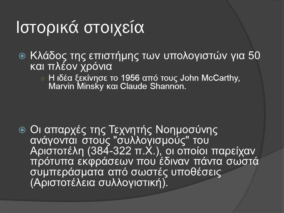 Ιστορικά στοιχεία  Κλάδος της επιστήμης των υπολογιστών για 50 και πλέον χρόνια ○ Η ιδέα ξεκίνησε το 1956 από τους John McCarthy, Marvin Minsky και Claude Shannon.