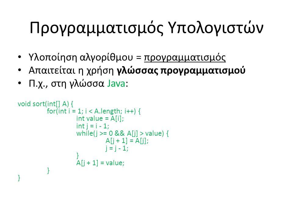 Προγραμματισμός Υπολογιστών Υλοποίηση αλγορίθμου = προγραμματισμός Απαιτείται η χρήση γλώσσας προγραμματισμού Π.χ., στη γλώσσα Java: void sort(int[] A) { for(int i = 1; i = 0 && A[j] > value) { A[j + 1] = A[j]; j = j - 1; } A[j + 1] = value; } }