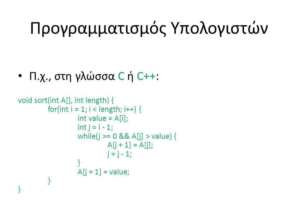 Προγραμματισμός Υπολογιστών Π.χ., στη γλώσσα C ή C++: void sort(int A[], int length) { for(int i = 1; i = 0 && A[j] > value) { A[j + 1] = A[j]; j = j - 1; } A[j + 1] = value; } }