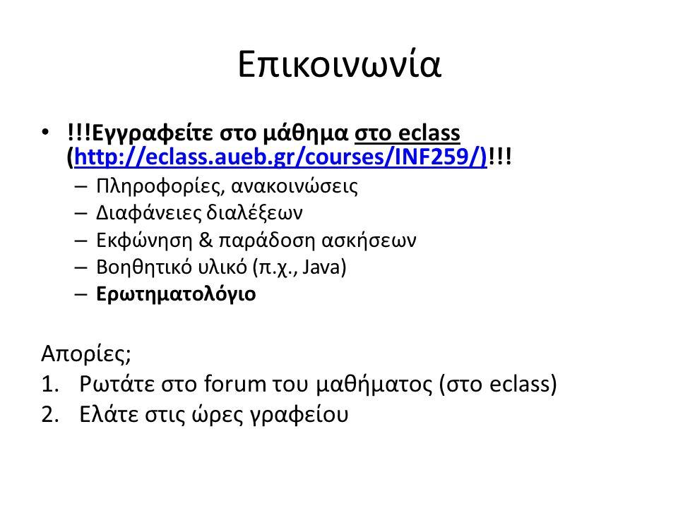 Επικοινωνία !!!Εγγραφείτε στο μάθημα στο eclass (http://eclass.aueb.gr/courses/INF259/)!!!http://eclass.aueb.gr/courses/INF259/) – Πληροφορίες, ανακοινώσεις – Διαφάνειες διαλέξεων – Εκφώνηση & παράδοση ασκήσεων – Βοηθητικό υλικό (π.χ., Java) – Ερωτηματολόγιο Απορίες; 1.Ρωτάτε στο forum του μαθήματος (στο eclass) 2.Ελάτε στις ώρες γραφείου