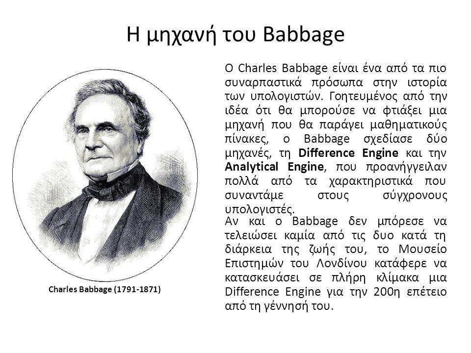 Η μηχανή του Babbage Charles Babbage (1791-1871) Ο Charles Babbage είναι ένα από τα πιο συναρπαστικά πρόσωπα στην ιστορία των υπολογιστών.