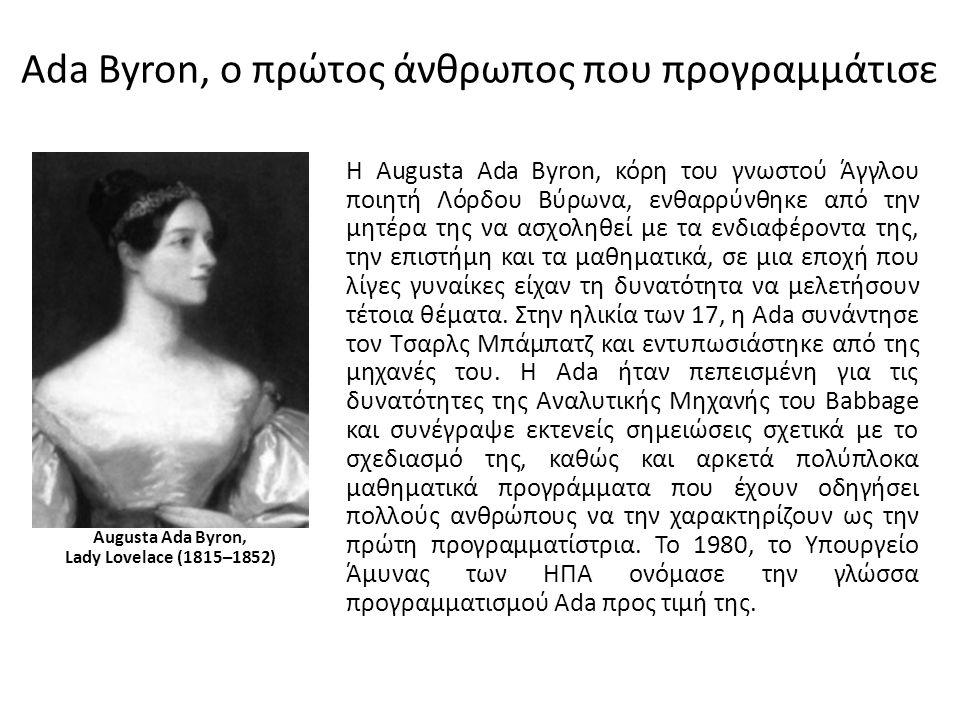 Ada Byron, ο πρώτος άνθρωπος που προγραμμάτισε Augusta Ada Byron, Lady Lovelace (1815–1852) Η Augusta Ada Byron, κόρη του γνωστού Άγγλου ποιητή Λόρδου Βύρωνα, ενθαρρύνθηκε από την μητέρα της να ασχοληθεί με τα ενδιαφέροντα της, την επιστήμη και τα μαθηματικά, σε μια εποχή που λίγες γυναίκες είχαν τη δυνατότητα να μελετήσουν τέτοια θέματα.