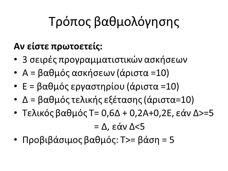 Τρόπος βαθμολόγησης Αν είστε πρωτοετείς: 3 σειρές προγραμματιστικών ασκήσεων Α = βαθμός ασκήσεων (άριστα =10) Ε = βαθμός εργαστηρίου (άριστα =10) Δ = βαθμός τελικής εξέτασης (άριστα=10) Τελικός βαθμός Τ= 0,6Δ + 0,2Α+0,2Ε, εάν Δ>=5 = Δ, εάν Δ<5 Προβιβάσιμος βαθμός: T>= βάση = 5