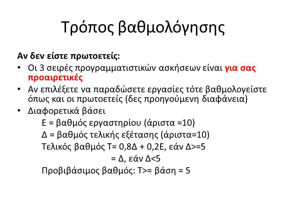 Τρόπος βαθμολόγησης Αν δεν είστε πρωτοετείς: Οι 3 σειρές προγραμματιστικών ασκήσεων είναι για σας προαιρετικές Αν επιλέξετε να παραδώσετε εργασίες τότε βαθμολογείστε όπως και οι πρωτοετείς (δες προηγούμενη διαφάνεια) Διαφορετικά βάσει Ε = βαθμός εργαστηρίου (άριστα =10) Δ = βαθμός τελικής εξέτασης (άριστα=10) Τελικός βαθμός Τ= 0,8Δ + 0,2Ε, εάν Δ>=5 = Δ, εάν Δ<5 Προβιβάσιμος βαθμός: T>= βάση = 5