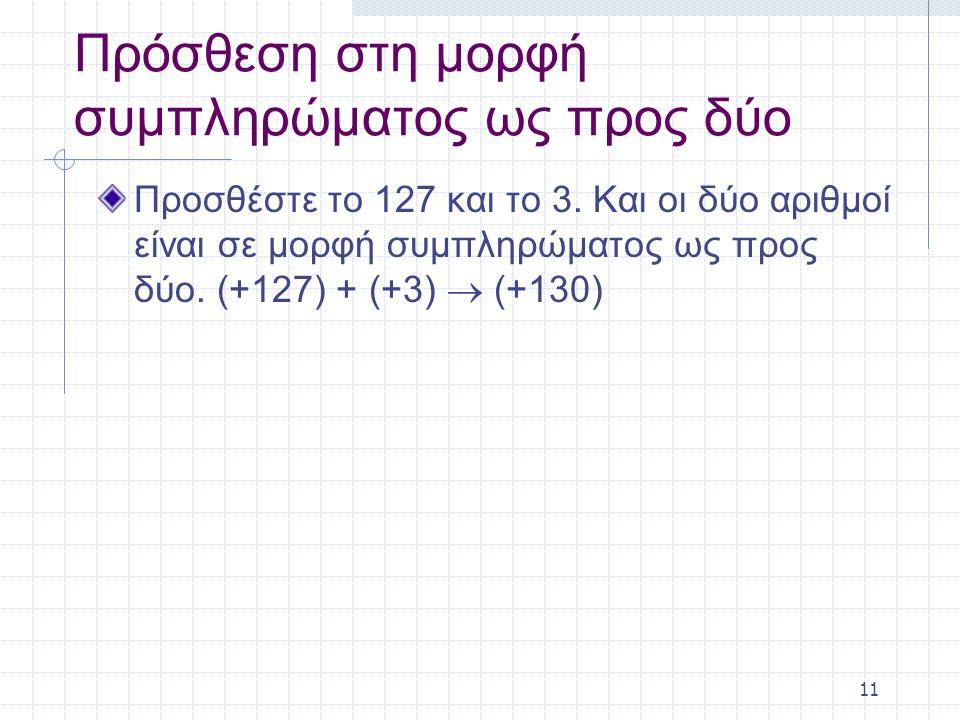 11 Πρόσθεση στη μορφή συμπληρώματος ως προς δύο Προσθέστε το 127 και το 3. Και οι δύο αριθμοί είναι σε μορφή συμπληρώματος ως προς δύο. (+127) + (+3)