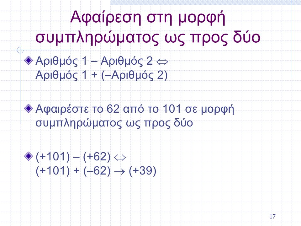 17 Αφαίρεση στη μορφή συμπληρώματος ως προς δύο Αριθμός 1 – Αριθμός 2  Αριθμός 1 + (–Αριθμός 2) Αφαιρέστε το 62 από το 101 σε μορφή συμπληρώματος ως προς δύο (+101) – (+62)  (+101) + (–62)  (+39)