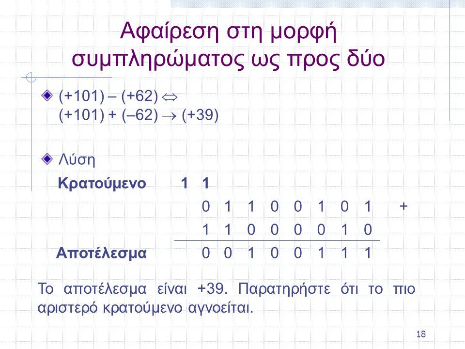 18 Αφαίρεση στη μορφή συμπληρώματος ως προς δύο (+101) – (+62)  (+101) + (–62)  (+39) Λύση Κρατούμενο11 01100101+ 11000010 Αποτέλεσμα00100111 Το απο
