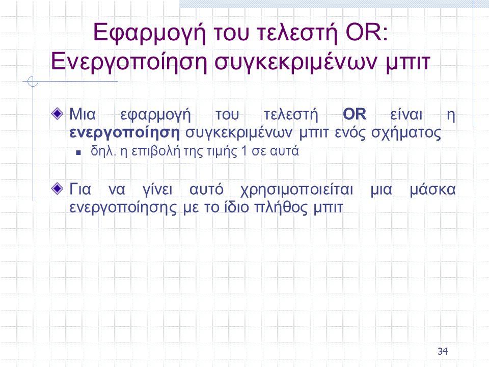 34 Εφαρμογή του τελεστή ΟR: Eνεργοποίηση συγκεκριμένων μπιτ Μια εφαρμογή του τελεστή OR είναι η ενεργοποίηση συγκεκριμένων μπιτ ενός σχήματος δηλ.