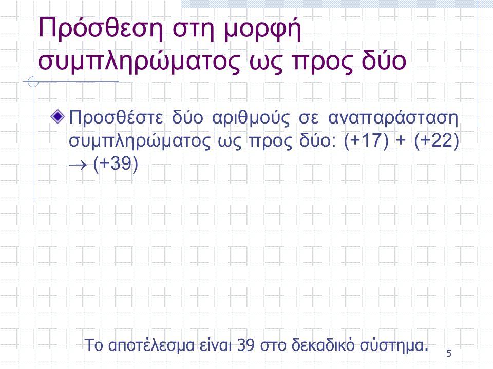 6 Πρόσθεση στη μορφή συμπληρώματος ως προς δύο Προσθέστε δύο αριθμούς σε αναπαράσταση συμπληρώματος ως προς δύο: (+17) + (+22)  (+39) Λύση Κρατούμενο1 00010001+ 00010110 Αποτέλεσμα00100111 Το αποτέλεσμα είναι 39 στο δεκαδικό σύστημα.