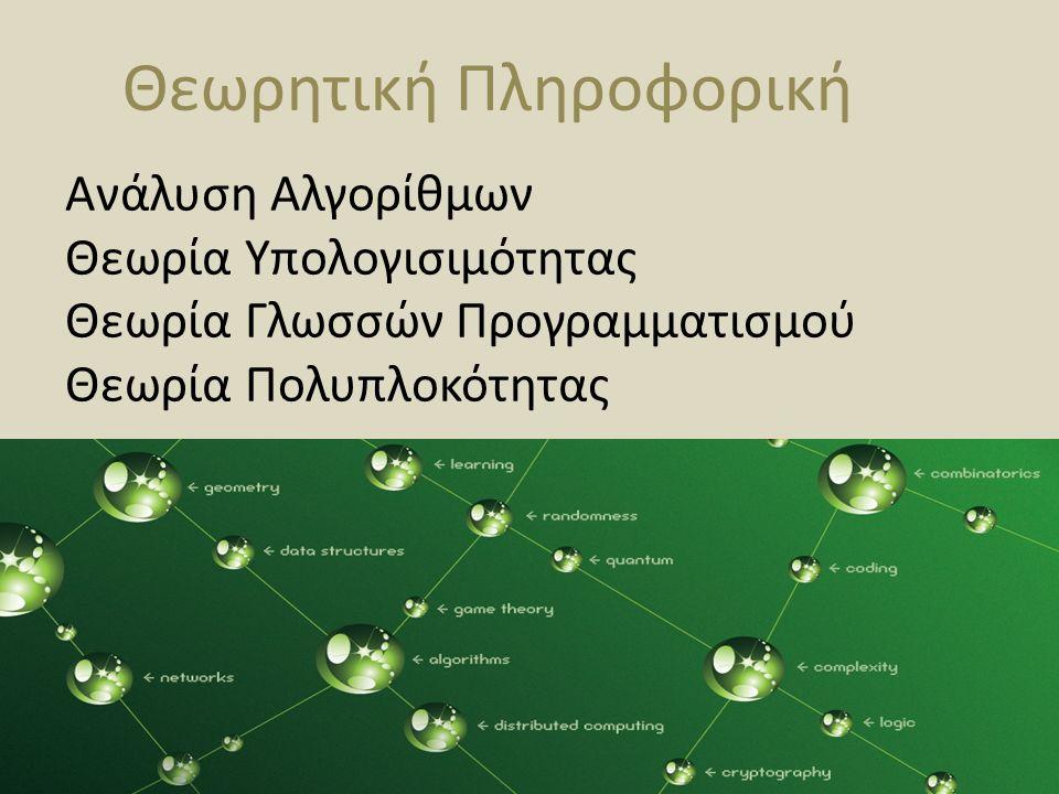 Θεωρητική Πληροφορική Ανάλυση Αλγορίθμων Θεωρία Υπολογισιμότητας Θεωρία Γλωσσών Προγραμματισμού Θεωρία Πολυπλοκότητας