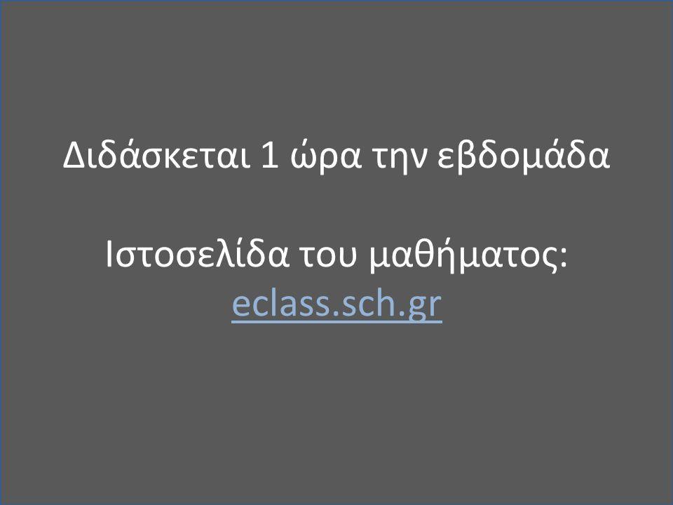 Διδάσκεται 1 ώρα την εβδομάδα Iστοσελίδα του μαθήματος: eclass.sch.gr