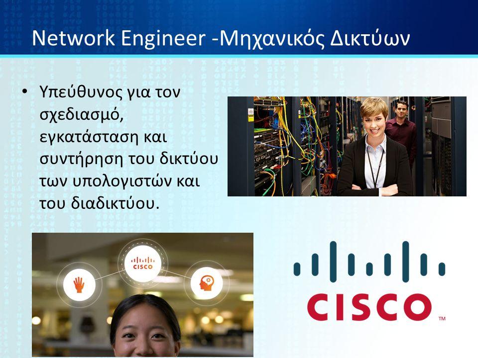 Network Engineer -Μηχανικός Δικτύων Υπεύθυνος για τον σχεδιασμό, εγκατάσταση και συντήρηση του δικτύου των υπολογιστών και του διαδικτύου.