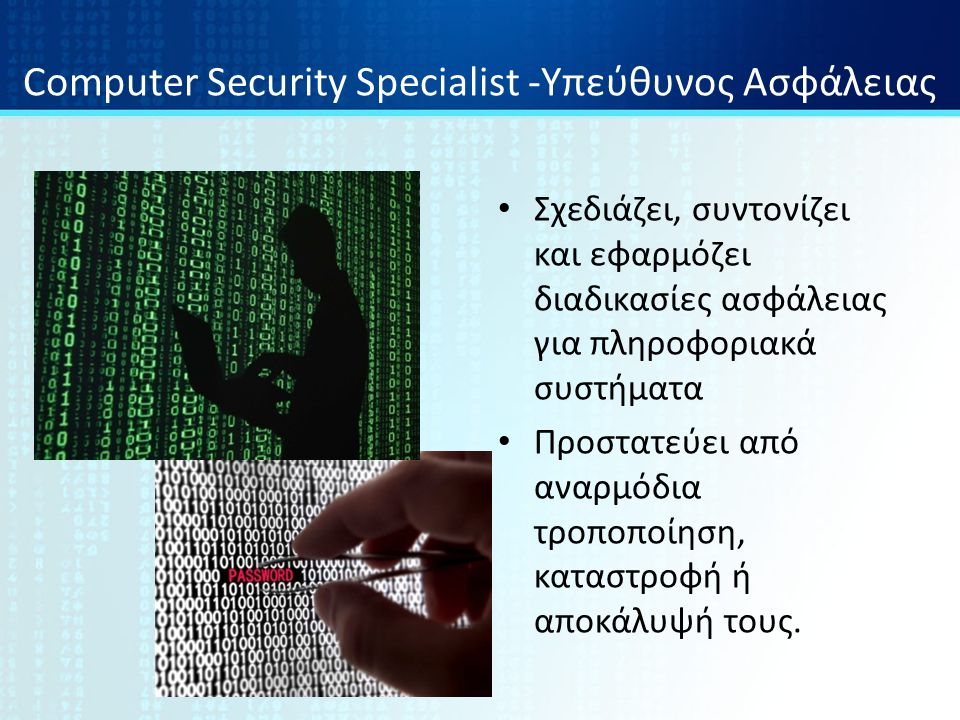 Computer Security Specialist -Υπεύθυνος Ασφάλειας Σχεδιάζει, συντονίζει και εφαρμόζει διαδικασίες ασφάλειας για πληροφοριακά συστήματα Προστατεύει από αναρμόδια τροποποίηση, καταστροφή ή αποκάλυψή τους.