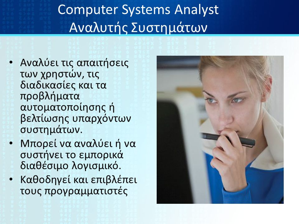 Computer Systems Analyst Αναλυτής Συστημάτων Αναλύει τις απαιτήσεις των χρηστών, τις διαδικασίες και τα προβλήματα αυτοματοποίησης ή βελτίωσης υπαρχόντων συστημάτων.