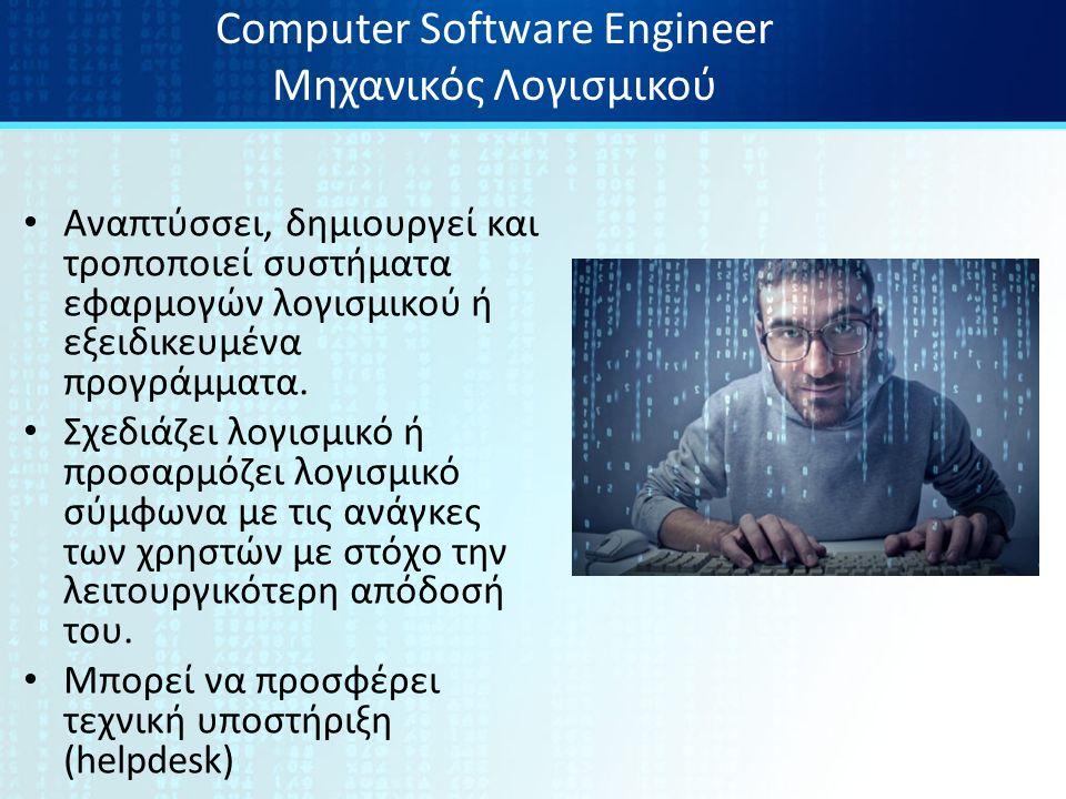 Computer Software Engineer Μηχανικός Λογισμικού Αναπτύσσει, δημιουργεί και τροποποιεί συστήματα εφαρμογών λογισμικού ή εξειδικευμένα προγράμματα.