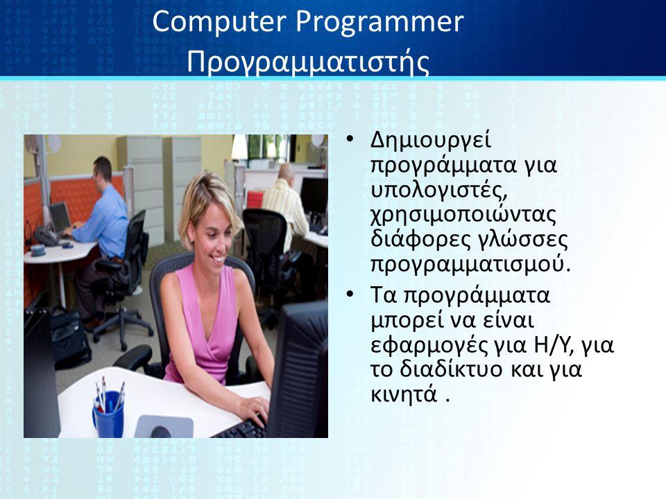 Computer Programmer Προγραμματιστής Δημιουργεί προγράμματα για υπολογιστές, χρησιμοποιώντας διάφορες γλώσσες προγραμματισμού.