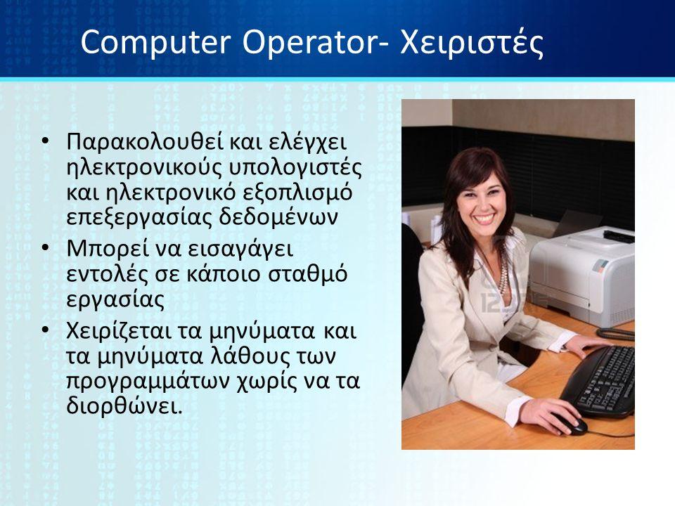 Computer Operator- Χειριστές Παρακολουθεί και ελέγχει ηλεκτρονικούς υπολογιστές και ηλεκτρονικό εξοπλισμό επεξεργασίας δεδομένων Μπορεί να εισαγάγει εντολές σε κάποιο σταθμό εργασίας Χειρίζεται τα μηνύματα και τα μηνύματα λάθους των προγραμμάτων χωρίς να τα διορθώνει.