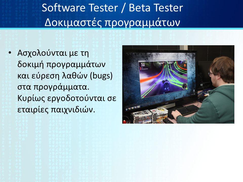 Software Tester / Beta Tester Δοκιμαστές προγραμμάτων Ασχολούνται με τη δοκιμή προγραμμάτων και εύρεση λαθών (bugs) στα προγράμματα.