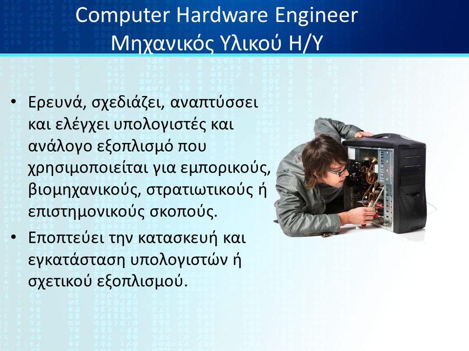Computer Hardware Engineer Μηχανικός Υλικού Η/Υ Ερευνά, σχεδιάζει, αναπτύσσει και ελέγχει υπολογιστές και ανάλογο εξοπλισμό που χρησιμοποιείται για εμπορικούς, βιομηχανικούς, στρατιωτικούς ή επιστημονικούς σκοπούς.
