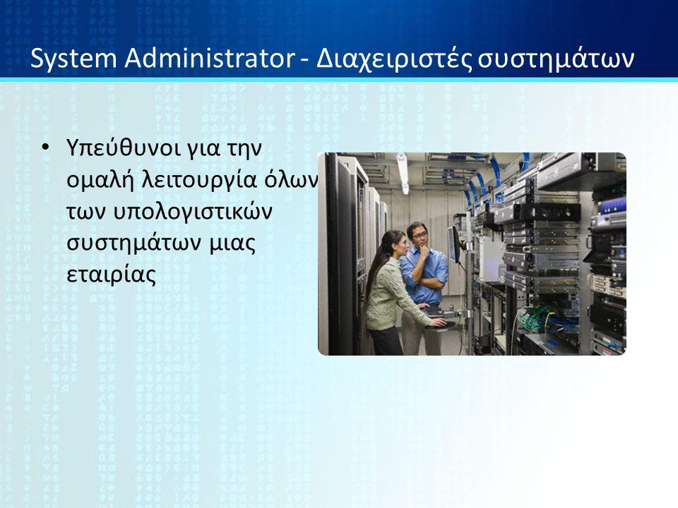 System Administrator - Διαχειριστές συστημάτων Υπεύθυνοι για την ομαλή λειτουργία όλων των υπολογιστικών συστημάτων μιας εταιρίας