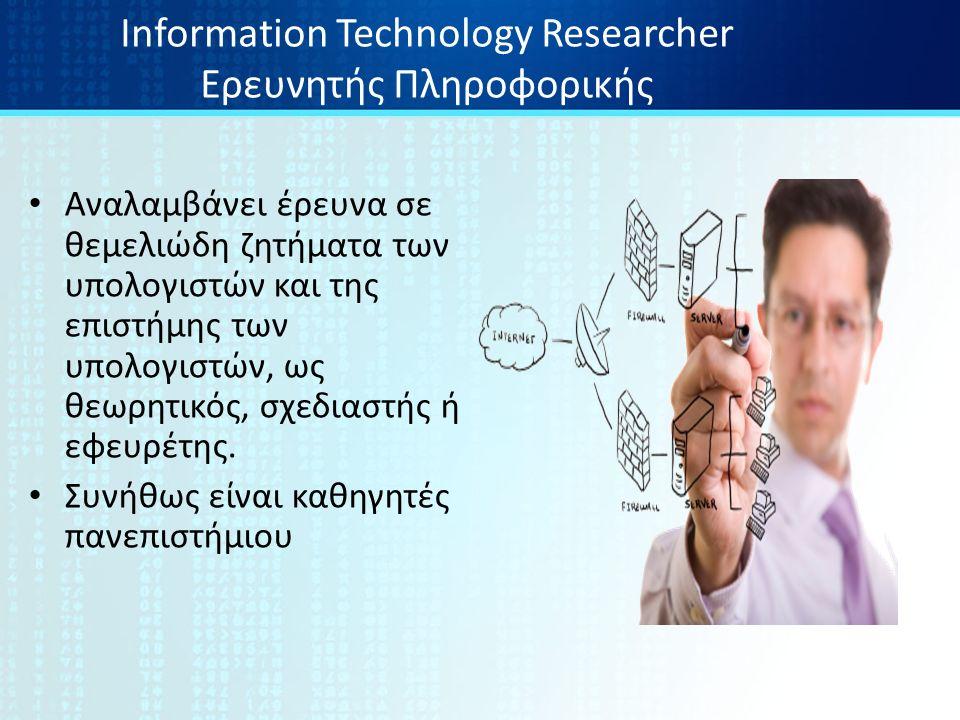 Information Technology Researcher Ερευνητής Πληροφορικής Αναλαμβάνει έρευνα σε θεμελιώδη ζητήματα των υπολογιστών και της επιστήμης των υπολογιστών, ως θεωρητικός, σχεδιαστής ή εφευρέτης.