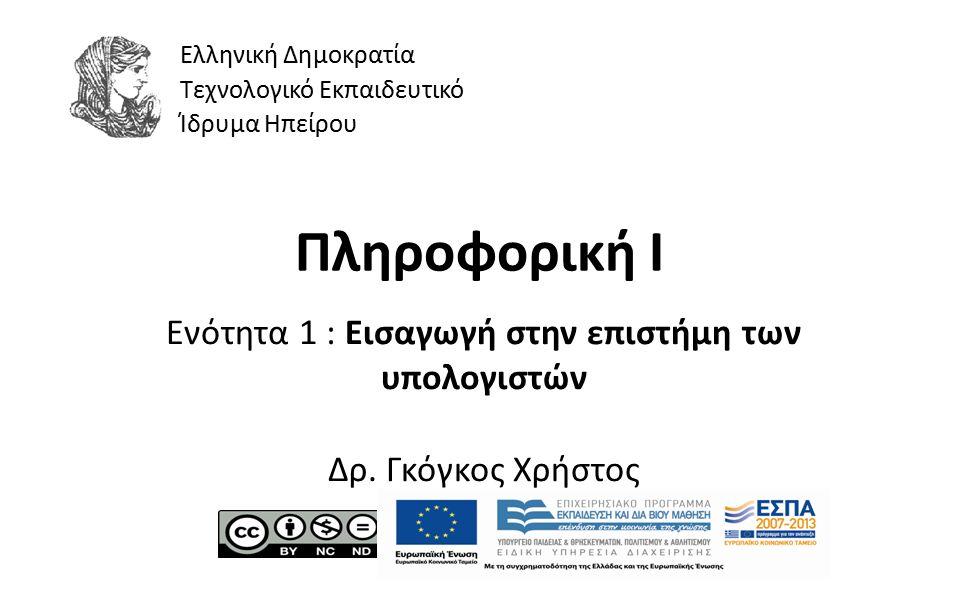 1 Πληροφορική Ι Ενότητα 1 : Εισαγωγή στην επιστήμη των υπολογιστών Δρ. Γκόγκος Χρήστος Ελληνική Δημοκρατία Τεχνολογικό Εκπαιδευτικό Ίδρυμα Ηπείρου