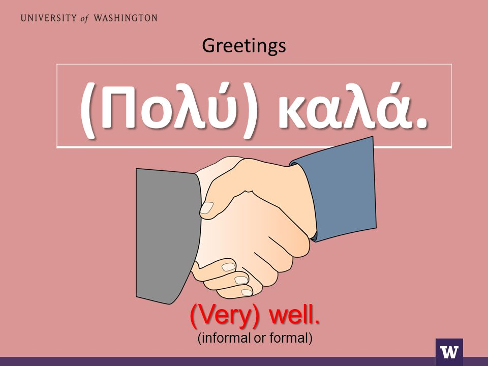 Greetings (Πολύ) καλά. (Very) well. (informal or formal)