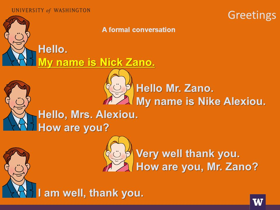 Greetings A formal conversation Hello. My name is Nick Zano. Hello Mr. Zano. My name is Nike Alexiou. Hello, Mrs. Alexiou. How are you? Very well than