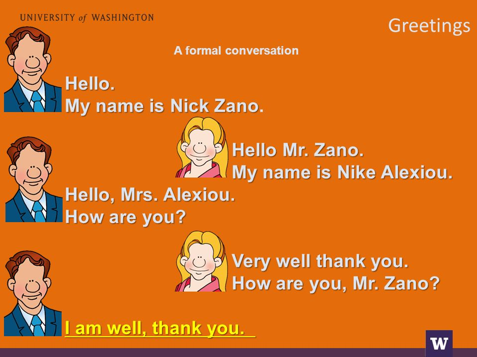 Greetings A formal conversation Hello. My name is Nick Zano My name is Nick Zano. Hello Mr. Zano. My name is Nike Alexiou. Hello, Mrs. Alexiou. How ar