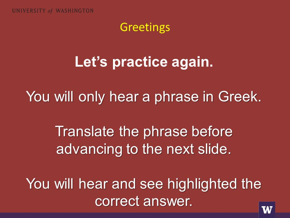 Greetings Let's practice again. You will only hear a phrase in Greek. Translate the phrase before advancing to the next slide. You will hear and see h
