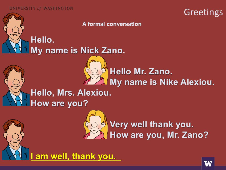 A formal conversation Hello. My name is Nick Zano My name is Nick Zano. Hello Mr. Zano. My name is Nike Alexiou. Hello, Mrs. Alexiou. How are you? Ver
