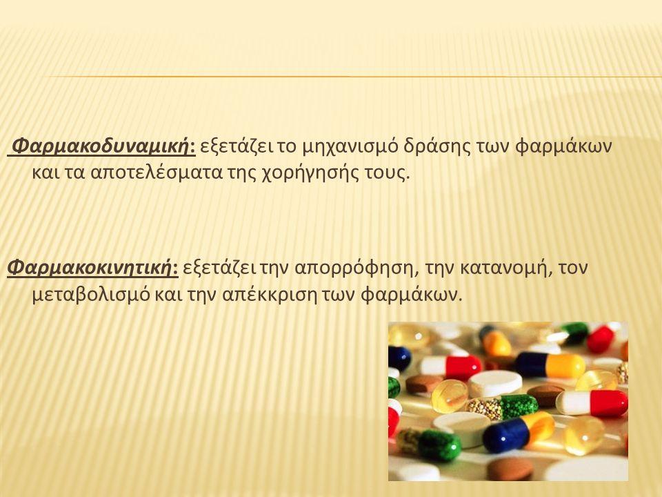 Φαρμακοδυναμική: εξετάζει το μηχανισμό δράσης των φαρμάκων και τα αποτελέσματα της χορήγησής τους. Φαρμακοκινητική: εξετάζει την απορρόφηση, την καταν
