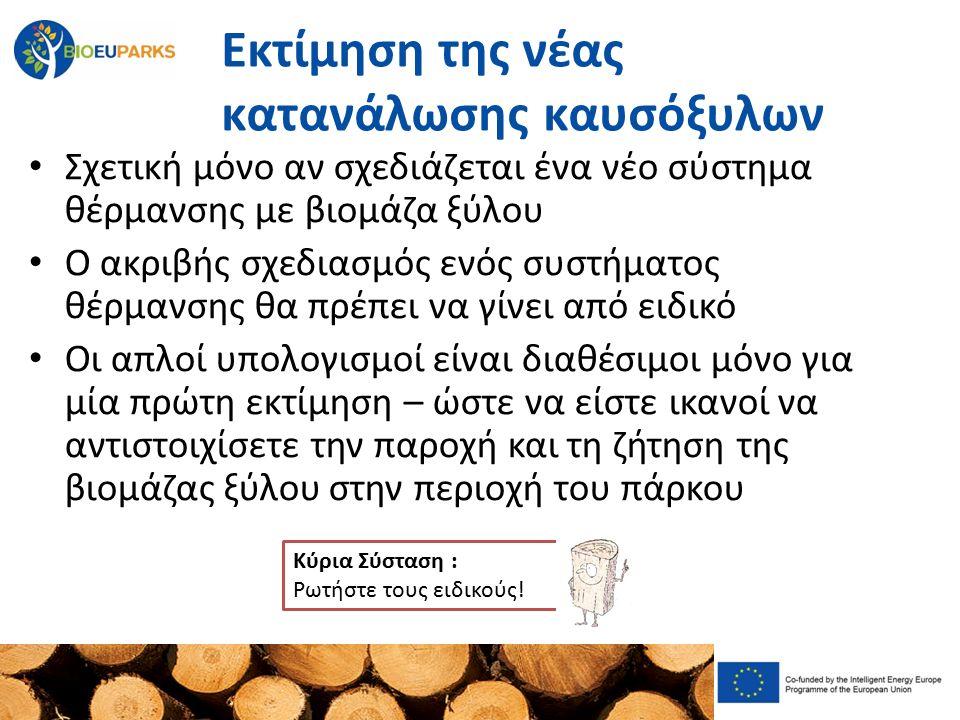 Εκτίμηση της νέας κατανάλωσης καυσόξυλων Σχετική μόνο αν σχεδιάζεται ένα νέο σύστημα θέρμανσης με βιομάζα ξύλου Ο ακριβής σχεδιασμός ενός συστήματος θέρμανσης θα πρέπει να γίνει από ειδικό Οι απλοί υπολογισμοί είναι διαθέσιμοι μόνο για μία πρώτη εκτίμηση – ώστε να είστε ικανοί να αντιστοιχίσετε την παροχή και τη ζήτηση της βιομάζας ξύλου στην περιοχή του πάρκου Κύρια Σύσταση : Ρωτήστε τους ειδικούς!