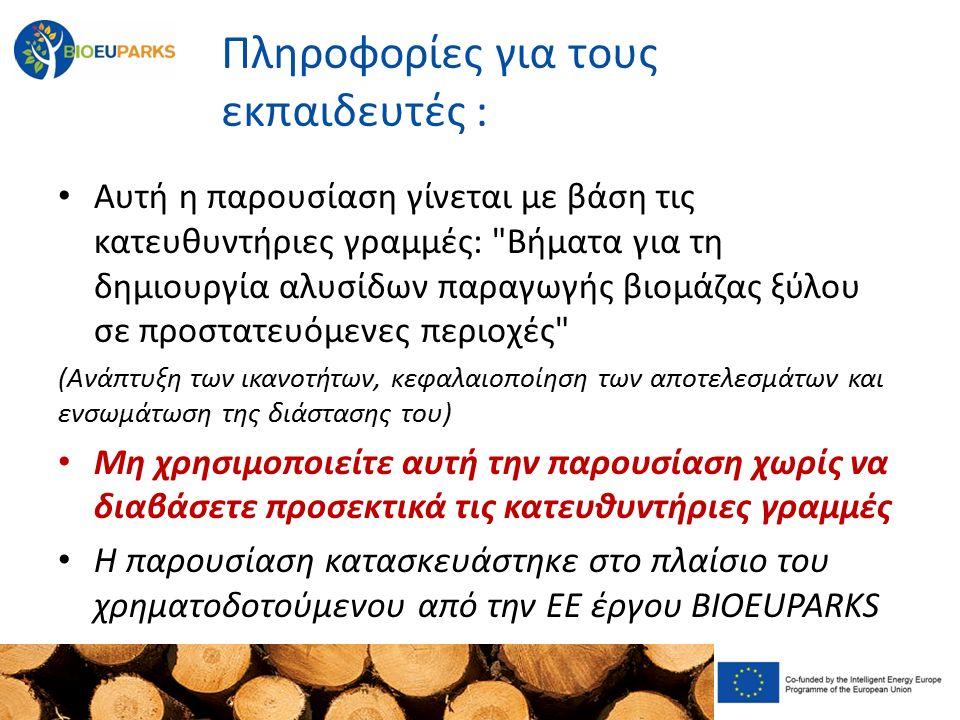 Πληροφορίες για τους εκπαιδευτές : Αυτή η παρουσίαση γίνεται με βάση τις κατευθυντήριες γραμμές: Βήματα για τη δημιουργία αλυσίδων παραγωγής βιομάζας ξύλου σε προστατευόμενες περιοχές (Ανάπτυξη των ικανοτήτων, κεφαλαιοποίηση των αποτελεσμάτων και ενσωμάτωση της διάστασης του) Μη χρησιμοποιείτε αυτή την παρουσίαση χωρίς να διαβάσετε προσεκτικά τις κατευθυντήριες γραμμές Η παρουσίαση κατασκευάστηκε στο πλαίσιο του χρηματοδοτούμενου από την ΕΕ έργου BIOEUPARKS